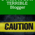 5 Ways To Be A Terrible Blogger